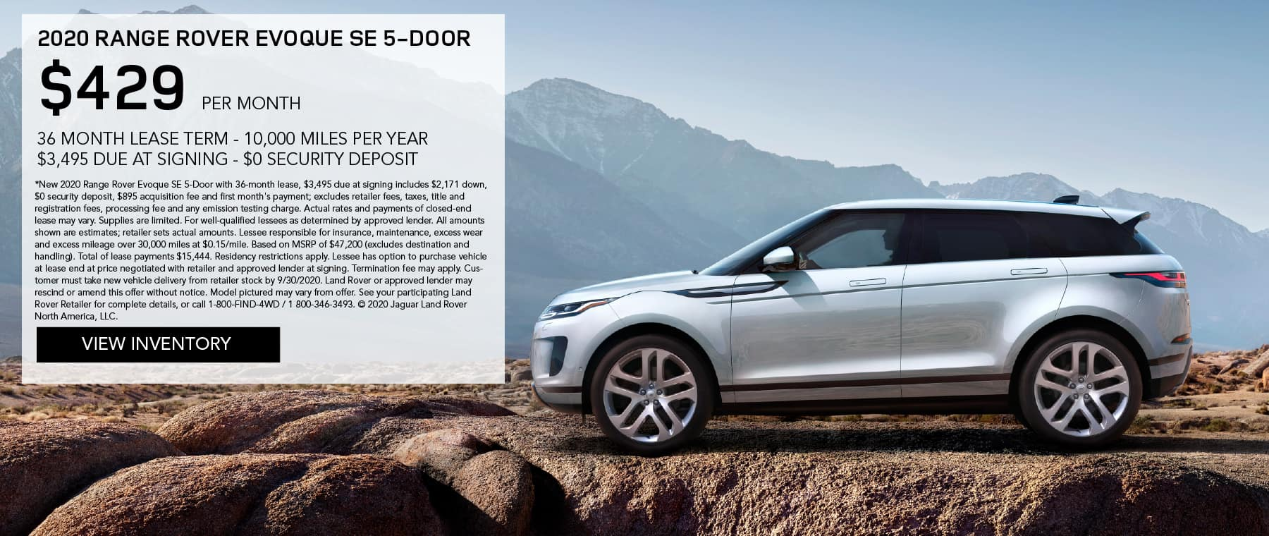 2020 RANGE ROVER EVOQUE SE 5-DOOR. $429 PER MONTH. 36 MONTH LEASE TERM. $3,495 CASH DUE AT SIGNING. $0 SECURITY DEPOSIT. 10,000 MILES PER YEAR. EXCLUDES RETAILER FEES, TAXES, TITLE AND REGISTRATION FEES, PROCESSING FEE AND ANY EMISSION TESTING CHARGE. ENDS 9/30/2020. VIEW INVENTORY. SILVER RANGE ROVER EVOQUE PARKED IN MOUNTAINS.