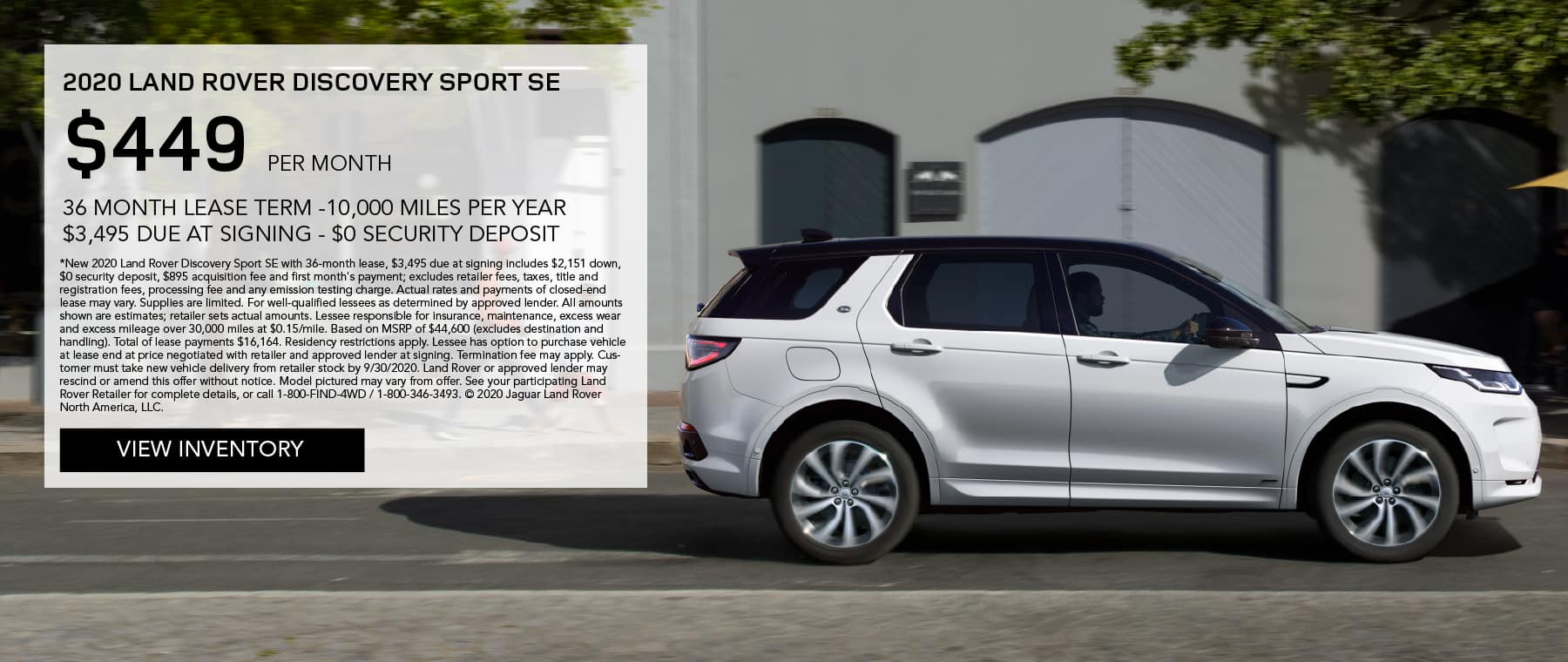 2020 LAND ROVER DISCOVERY SPORT SE. $449 PER MONTH. 36 MONTH LEASE TERM. $3,495 CASH DUE AT SIGNING. $0 SECURITY DEPOSIT. 10,000 MILES PER YEAR. EXCLUDES RETAILER FEES, TAXES, TITLE AND REGISTRATION FEES, PROCESSING FEE AND ANY EMISSION TESTING CHARGE. ENDS 9/30/2020. VIEW INVENTORY. WHITE LAND ROVER DISCOVERY SPORT SE DRIVING DOWN ROAD IN CITY.