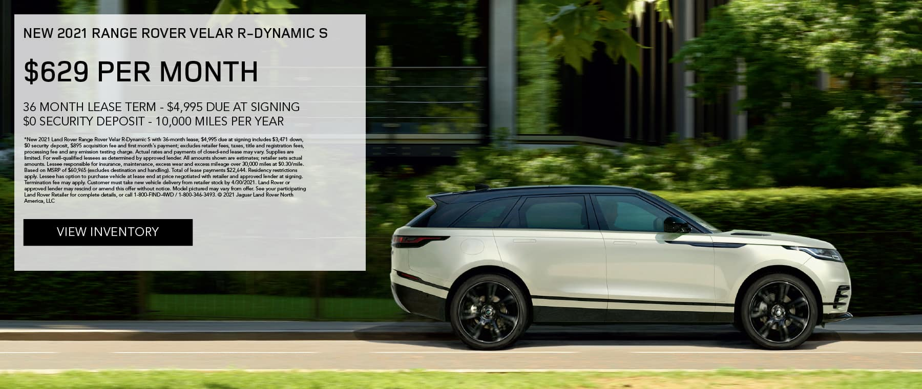 NEW 2021 RANGE ROVER VELAR R-DYNAMIC S. $629 PER MONTH. 36 MONTH LEASE TERM. $4,995 CASH DUE AT SIGNING. $0 SECURITY DEPOSIT. 10,000 MILES PER YEAR. EXCLUDES RETAILER FEES, TAXES, TITLE AND REGISTRATION FEES, PROCESSING FEE AND ANY EMISSION TESTING CHARGE. ENDS 4/30/2021. VIEW INVENTORY. SILVER RANGE ROVER VELAR DRIVING THROUGH CITY.