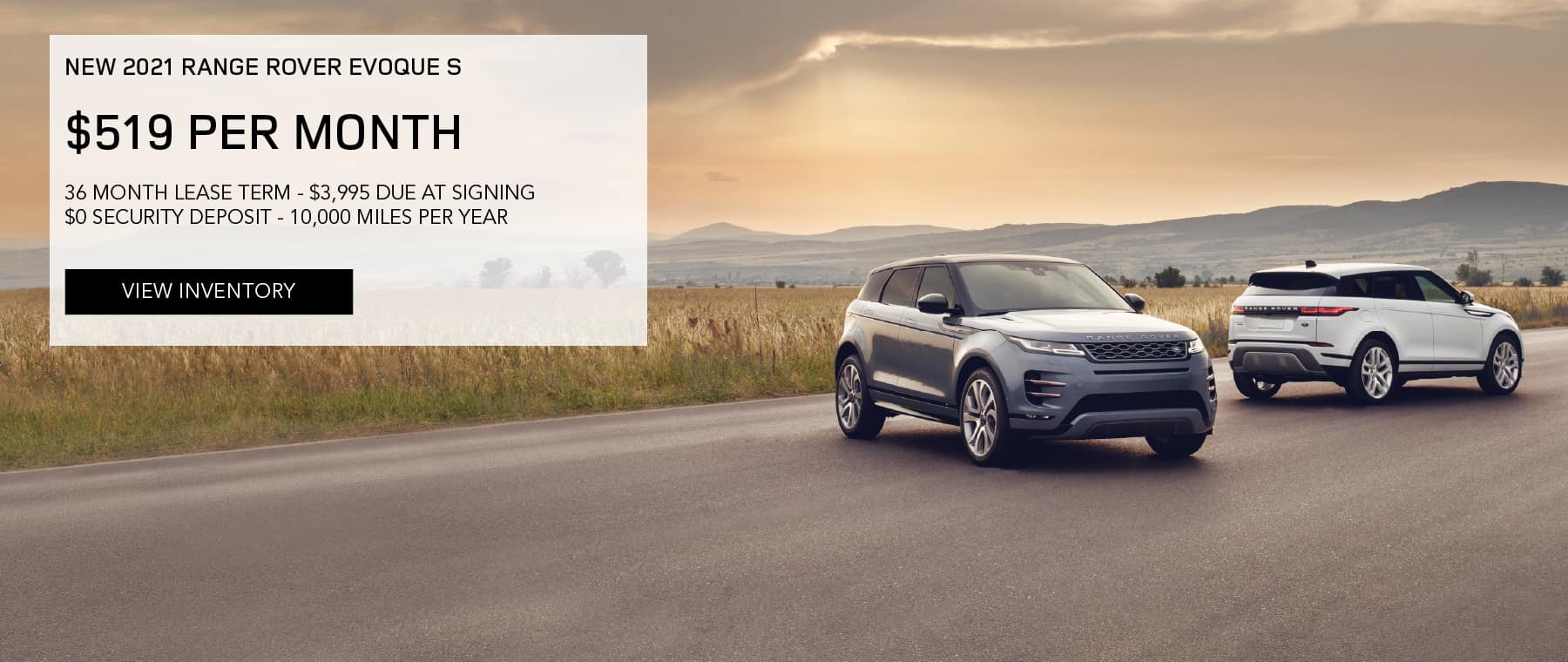 NEW 2021 RANGE ROVER EVOQUE S. $519 PER MONTH. 36 MONTH LEASE TERM. $3,995 CASH DUE AT SIGNING. $0 SECURITY DEPOSIT. 10,000 MILES PER YEAR. EXCLUDES RETAILER FEES, TAXES, TITLE AND REGISTRATION FEES, PROCESSING FEE AND ANY EMISSION TESTING CHARGE. OFFER ENDS 6/30/2021. VIEW INVENTORY. SILVER AND BLUE RANGE ROVER EVOQUE PARKED IN COUNTRYSIDE.