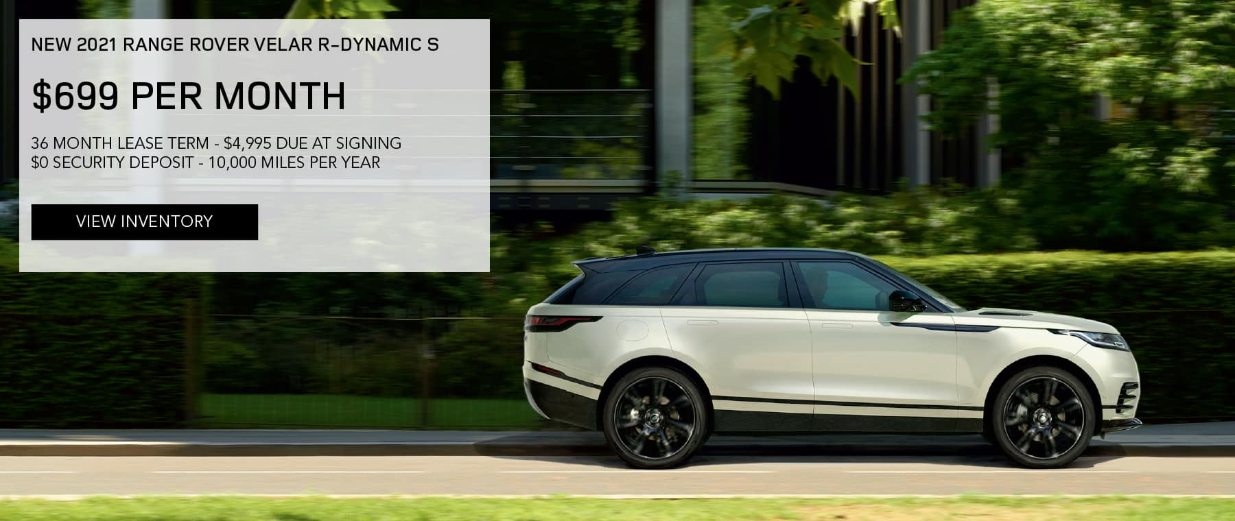 NEW 2021 RANGE ROVER VELAR R-DYNAMIC S. $699 PER MONTH. 36 MONTH LEASE TERM. $4,995 CASH DUE AT SIGNING. $0 SECURITY DEPOSIT. 10,000 MILES PER YEAR. EXCLUDES RETAILER FEES, TAXES, TITLE AND REGISTRATION FEES, PROCESSING FEE AND ANY EMISSION TESTING CHARGE. ENDS 6/30/2021. VIEW INVENTORY. SILVER RANGE ROVER VELAR PARKED IN CITY.