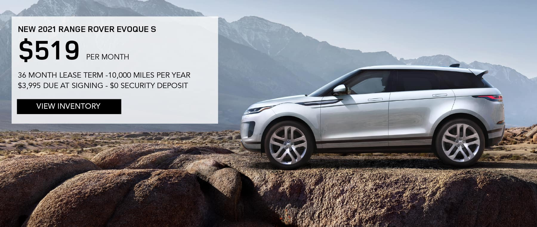 NEW 2021 RANGE ROVER EVOQUE S. $519 PER MONTH. 36 MONTH LEASE TERM. $3,995 CASH DUE AT SIGNING. $0 SECURITY DEPOSIT. 10,000 MILES PER YEAR. EXCLUDES RETAILER FEES, TAXES, TITLE AND REGISTRATION FEES, PROCESSING FEE AND ANY EMISSION TESTING CHARGE. OFFER ENDS 8/2/2021. VIEW INVENTORY SILVER RANGE ROVER EVOQUE PARKED IN MOUNTAINS.