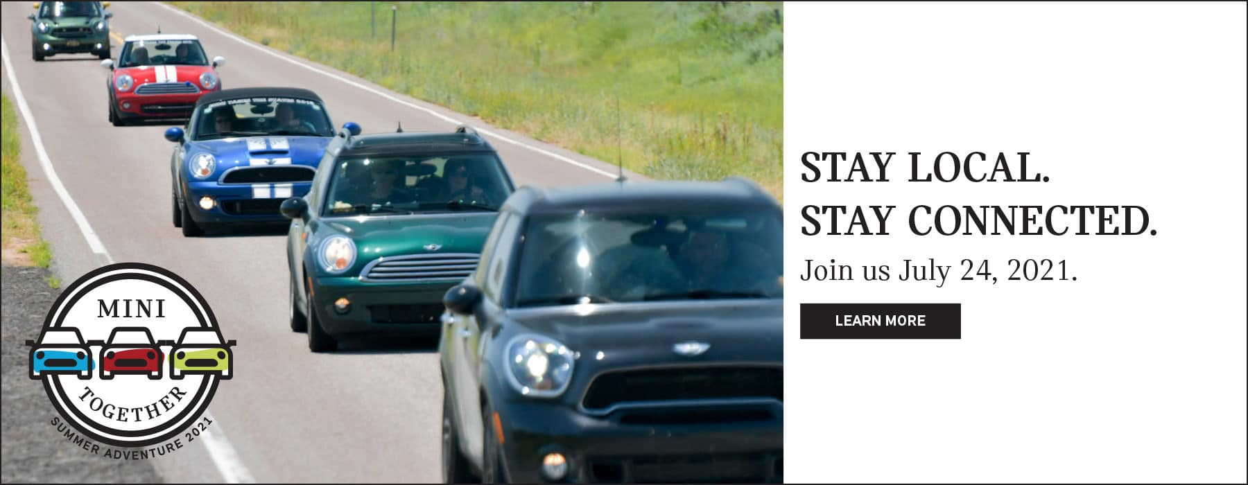 STAY LOCAL. STAY CONNECTED. Join us July 24,2021. Click to learn more. Image shows many MINI vehicles driving down the road in a line. MINIs MINI Together logo is placed over the image.
