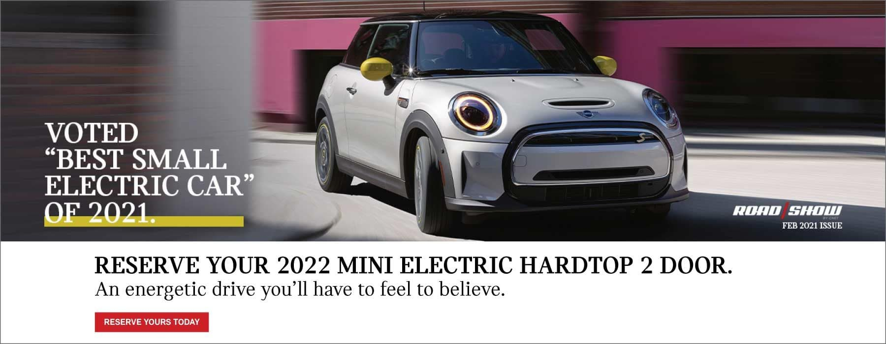 Reserve your 2022 MINI Electric Hardtop 2 Door. Voted the best small electric car of 2021 in the February 2021 issue of Road Show. Click to reserve yours today. Image shows a 2022 MINI Electric Hardtop 2 Door driving down the road.