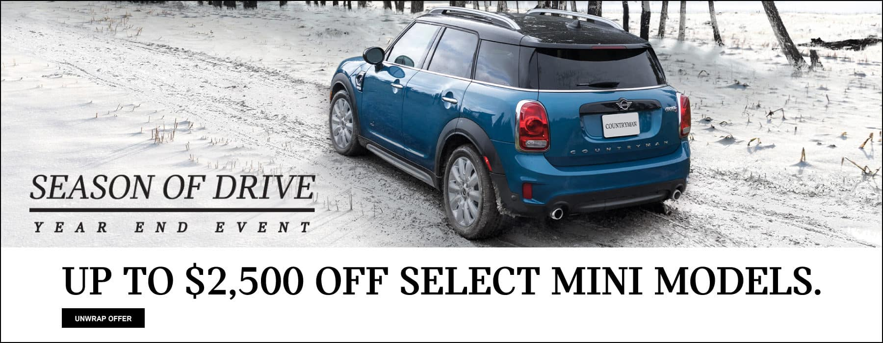 Rear side View MINI Countryman in Island Blue on snow covered road.  Season of Drive Year End Event. Up to $2,500 off select MINI models at participating MINI Dealers, excluding Oxford Edition and Plug-in Hybrid models. Must take delivery by 1/2/2020.