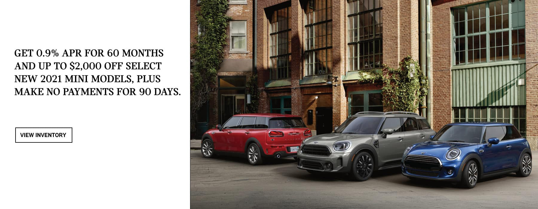 Get 0.9% APR for 60 months and up to $2,000 off select new 2021 MINI models, plus make no payments for 90 days. Valid through 06/01/21. Click to view inventory. See dealer for full details. Image shows three 2021 MINI vehicles parked near each other in an urban area.