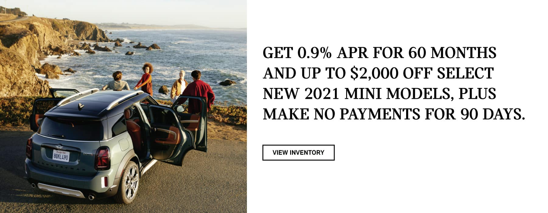 Get 0.9% APR for 60 months and up to $2,000 off select new 2021 MINI models, plus make no payments for 90 days. Valid through 05/02/21. Click to view inventory. See dealer for full details. Picture shows four people standing in front of a MINI vehicle, with all of its doors open, on a cliffside by the ocean.