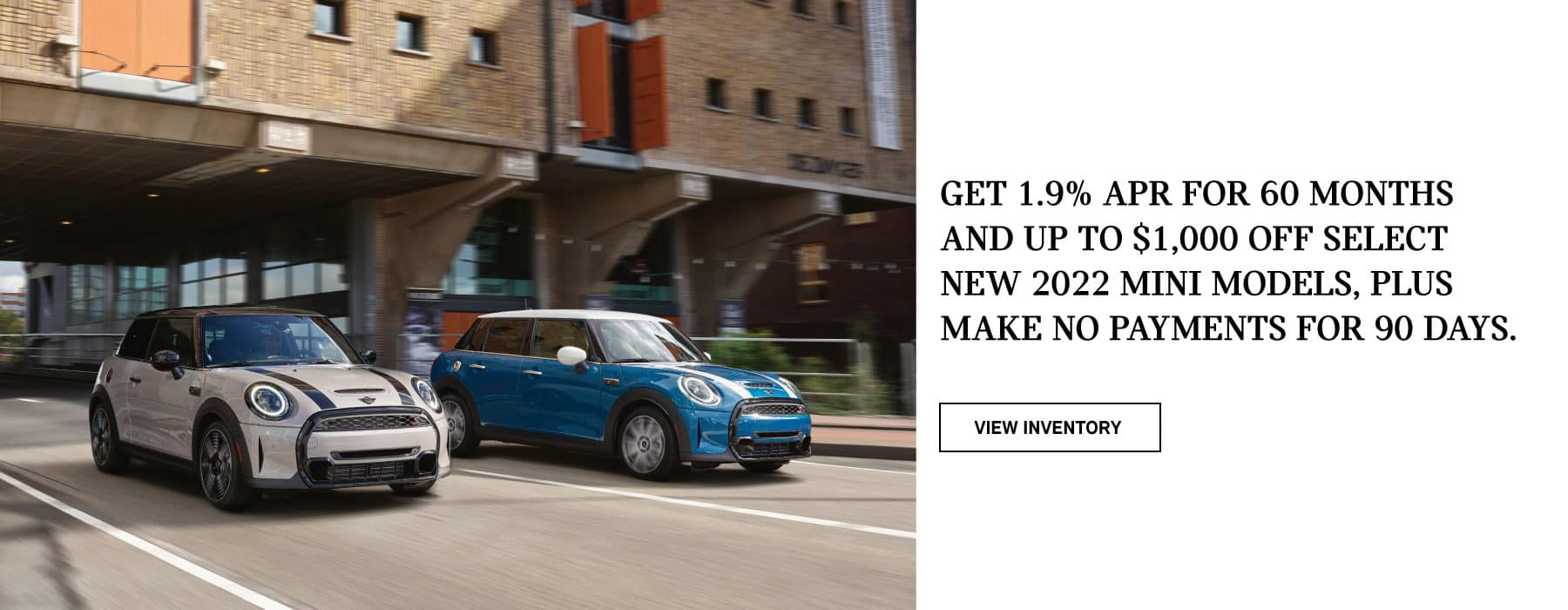 Get 1.9% APR for 60 months and up to $1,000 off select new 2022 MINI models, plus make no payments for 90 days. Valid through 06/30/21. Click to view inventory. See dealer for full details. Image shows two 2022 MINI vehicles driving down the road in an urban area.
