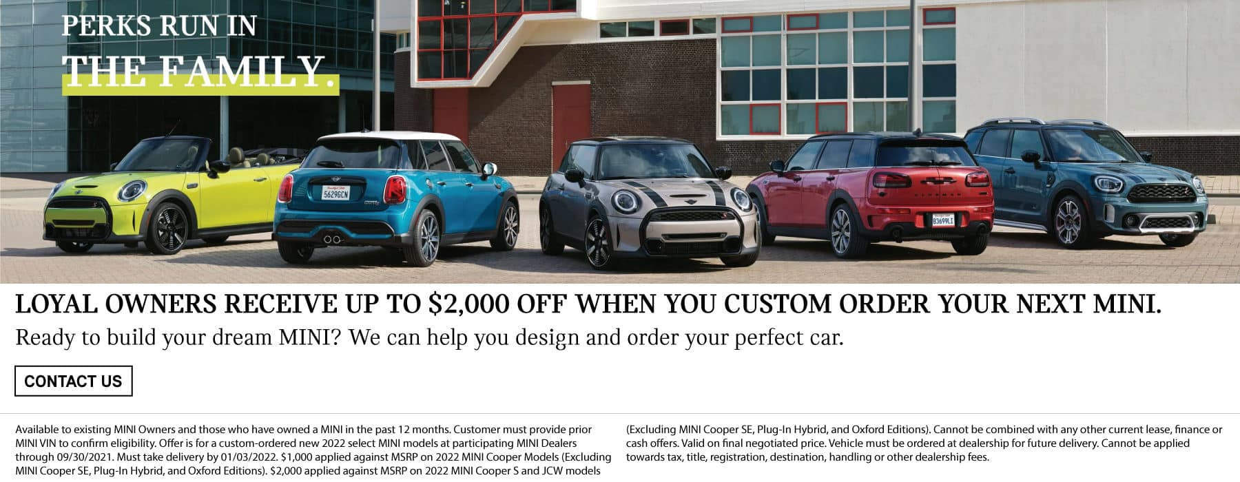 Loyal owners receive up to $2,000 off when you custom order your next MINI. Ready to build your dream MINI? We can help you design and order your perfect car. Click to contact us. Valid through 9/30/21. See dealer for full details. Image shows a family of 2022 MINI vehicles parked in a row outside a modern building.