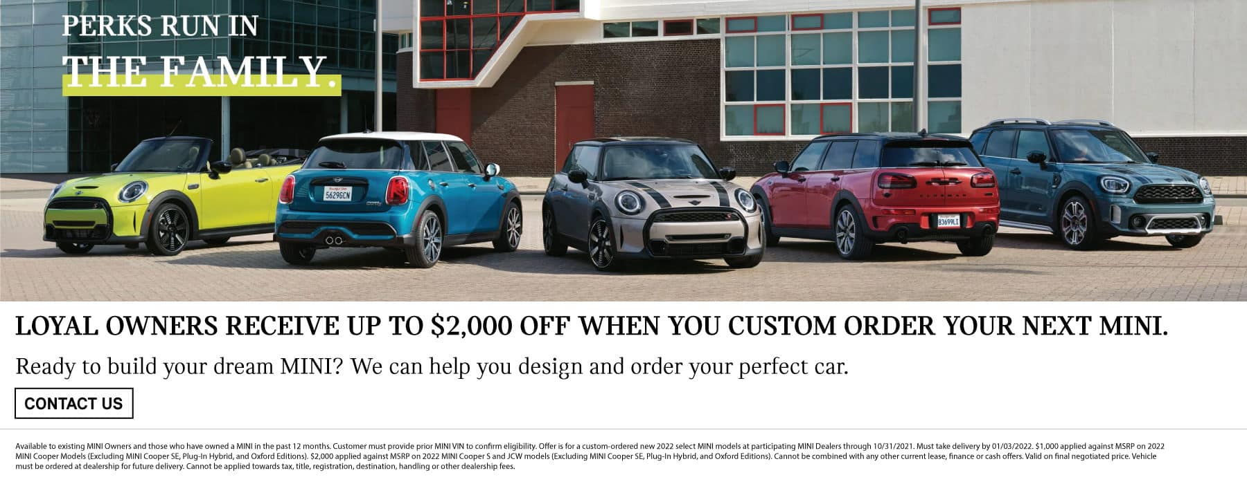 loyal owners receive up to $2,000 off when you custom order your next MINI. Ready to build your dream MINI? We can help you design and order your perfect car. See dealer for details. Click to contact us. Image shows a family of MINI vehicles parked next to each other.