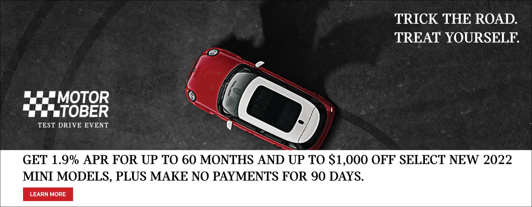 Get 1.9% APR for up to 60 months and up to $1,000 off select 2022 MINI models, plus make no payments for 90 days. See dealer for full details. Click to view inventory.Image shows a red and white MINI vehicle parked on concrete in front of the shadow of a bat.